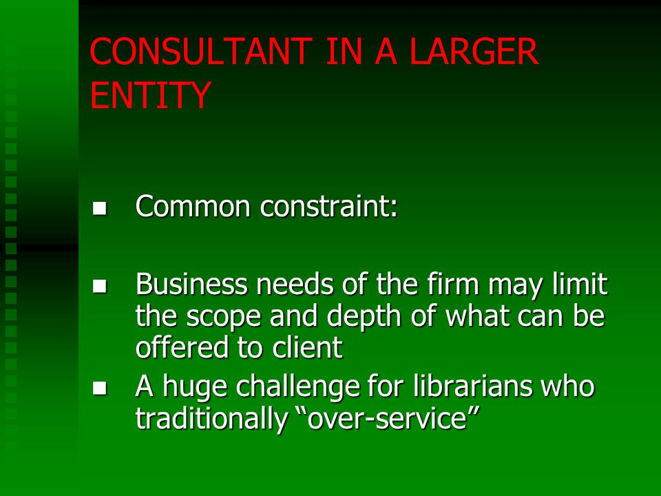 CONSULTANT IN A LARGER ENTITY Common constraint: Common constraint: Business needs of the firm may limit the scope and depth of what can be offered to client Business needs of the firm may limit the scope and depth of what can be offered to client A huge challenge for librarians who traditionally over-service A huge challenge for librarians who traditionally over-service