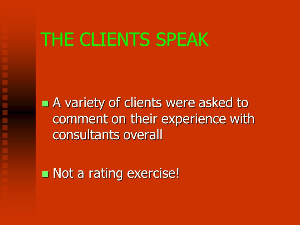 THE CLIENTS SPEAK A variety of clients were asked to comment on their experience with consultants overall A variety of clients were asked to comment on their experience with consultants overall Not a rating exercise.