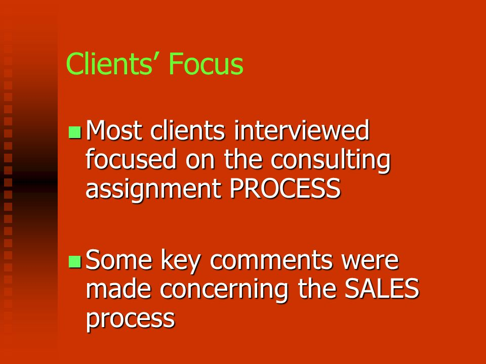 Clients Focus Most clients interviewed focused on the consulting assignment PROCESS Most clients interviewed focused on the consulting assignment PROCESS Some key comments were made concerning the SALES process Some key comments were made concerning the SALES process