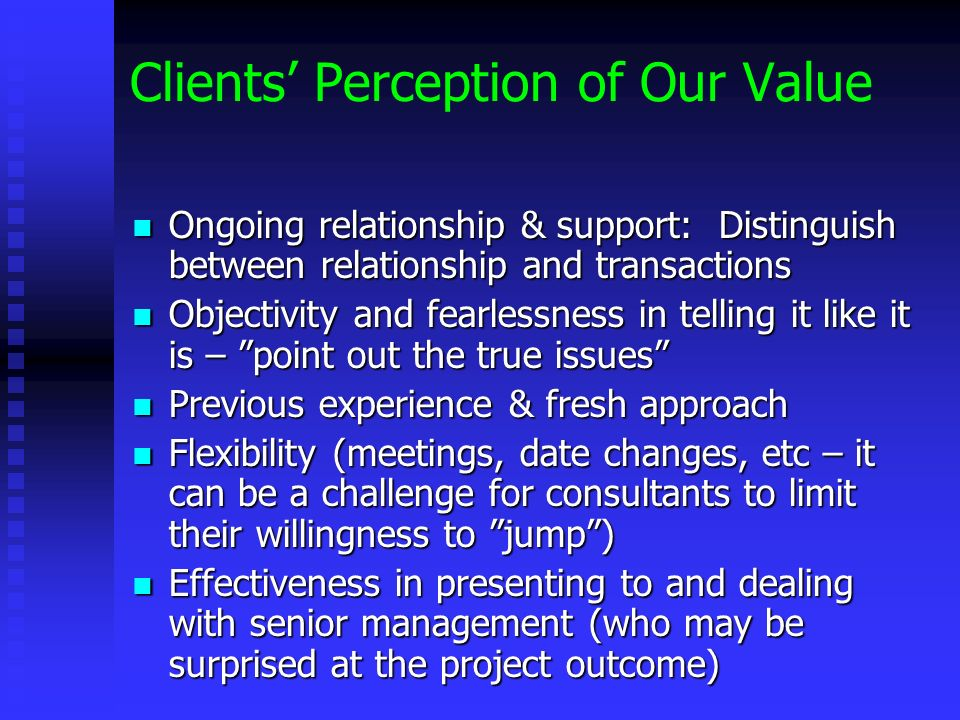 Clients Perception of Our Value Ongoing relationship & support: Distinguish between relationship and transactions Ongoing relationship & support: Distinguish between relationship and transactions Objectivity and fearlessness in telling it like it is – point out the true issues Objectivity and fearlessness in telling it like it is – point out the true issues Previous experience & fresh approach Previous experience & fresh approach Flexibility (meetings, date changes, etc – it can be a challenge for consultants to limit their willingness to jump) Flexibility (meetings, date changes, etc – it can be a challenge for consultants to limit their willingness to jump) Effectiveness in presenting to and dealing with senior management (who may be surprised at the project outcome) Effectiveness in presenting to and dealing with senior management (who may be surprised at the project outcome)
