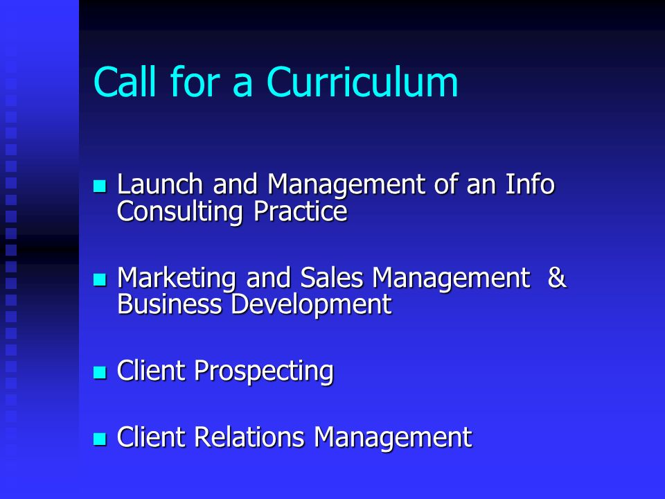 Call for a Curriculum Launch and Management of an Info Consulting Practice Launch and Management of an Info Consulting Practice Marketing and Sales Management & Business Development Marketing and Sales Management & Business Development Client Prospecting Client Prospecting Client Relations Management Client Relations Management