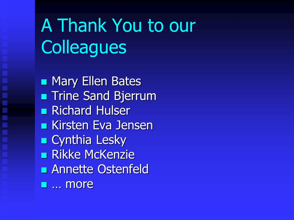 A Thank You to our Colleagues Mary Ellen Bates Mary Ellen Bates Trine Sand Bjerrum Trine Sand Bjerrum Richard Hulser Richard Hulser Kirsten Eva Jensen Kirsten Eva Jensen Cynthia Lesky Cynthia Lesky Rikke McKenzie Rikke McKenzie Annette Ostenfeld Annette Ostenfeld … more … more