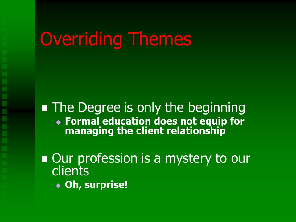 Overriding Themes The Degree is only the beginning Formal education does not equip for managing the client relationship Our profession is a mystery to our clients Oh, surprise!