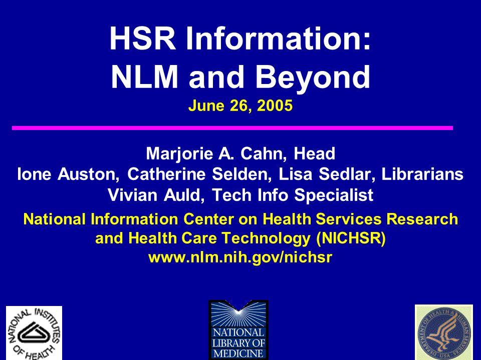 HSR Information: NLM and Beyond June 26, 2005 Marjorie A. Cahn, Head Ione Auston, Catherine Selden, Lisa Sedlar, Librarians Vivian Auld, Tech Info Spe