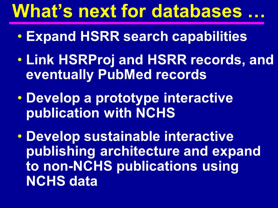 Expand HSRR search capabilities Link HSRProj and HSRR records, and eventually PubMed records Develop a prototype interactive publication with NCHS Dev