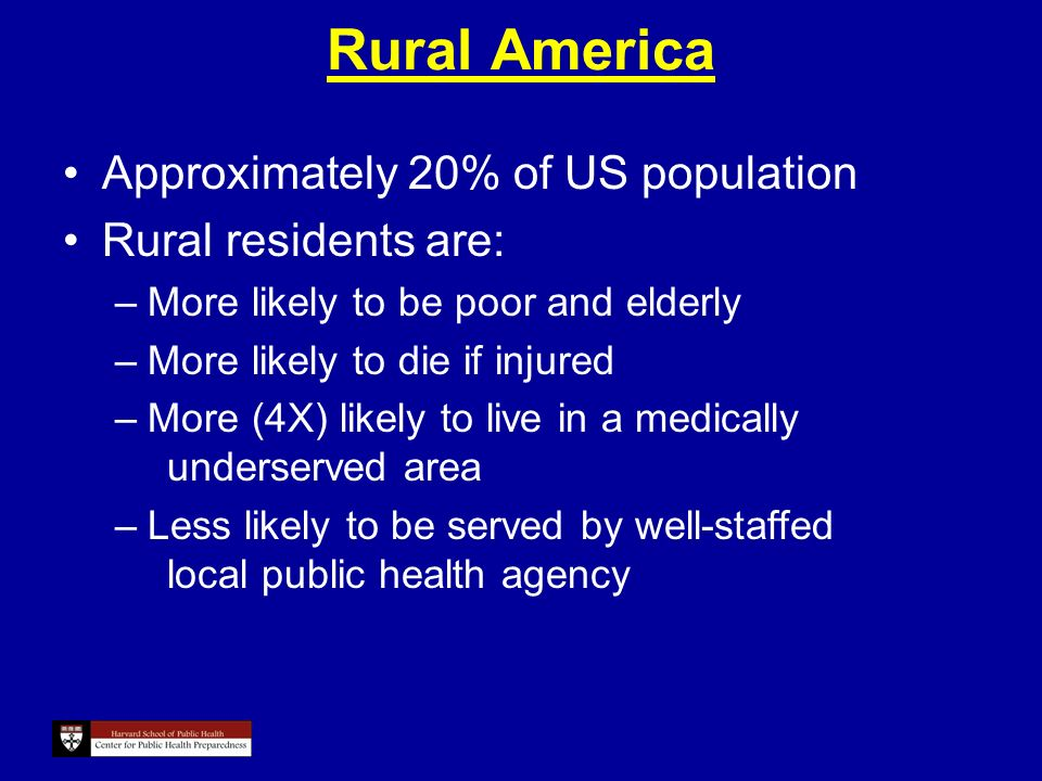 Rural America Approximately 20% of US population Rural residents are: –More likely to be poor and elderly –More likely to die if injured –More (4X) likely to live in a medically underserved area –Less likely to be served by well-staffed local public health agency