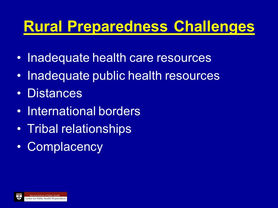 Rural Preparedness Challenges Inadequate health care resources Inadequate public health resources Distances International borders Tribal relationships Complacency