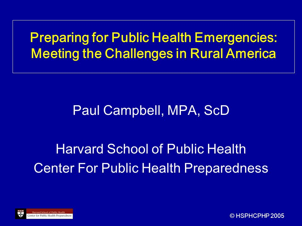 Preparing for Public Health Emergencies: Meeting the Challenges in Rural America Paul Campbell, MPA, ScD Harvard School of Public Health Center For Public Health Preparedness © HSPHCPHP 2005