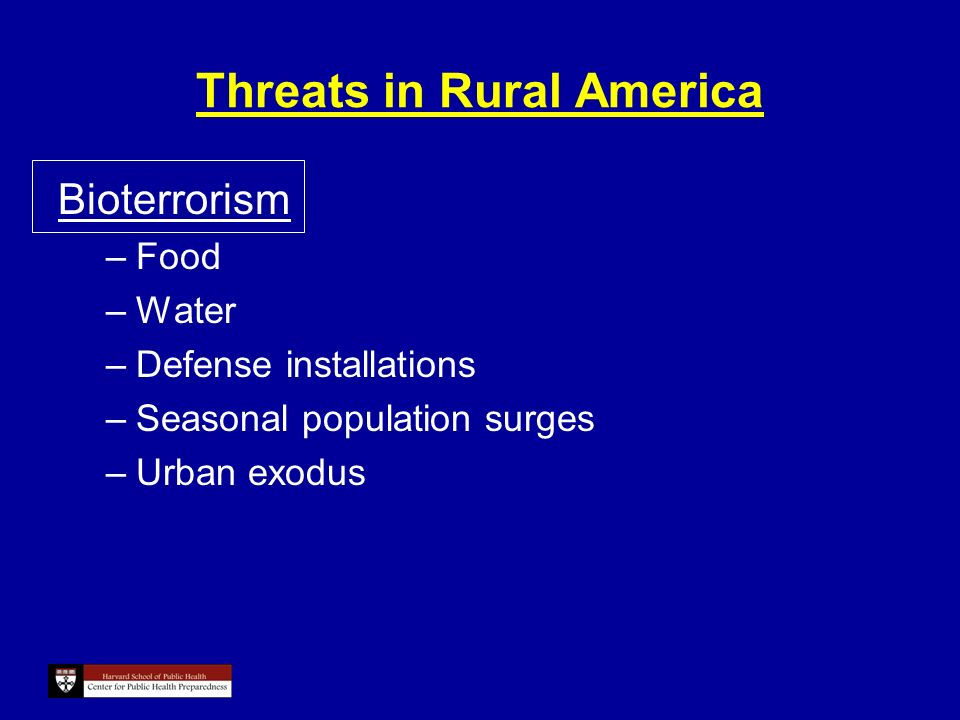 Threats in Rural America Bioterrorism –Food –Water –Defense installations –Seasonal population surges –Urban exodus