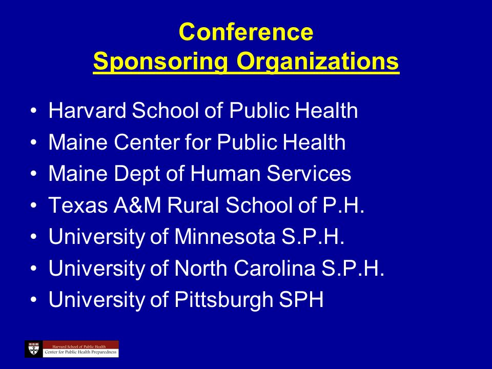Conference Sponsoring Organizations Harvard School of Public Health Maine Center for Public Health Maine Dept of Human Services Texas A&M Rural School of P.H.