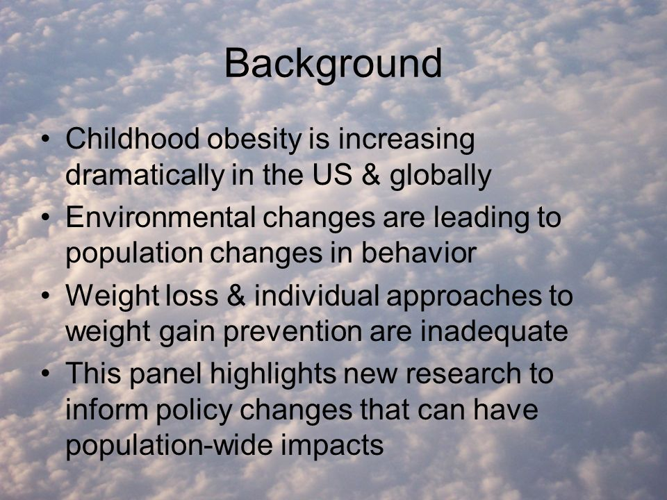 Background Childhood obesity is increasing dramatically in the US & globally Environmental changes are leading to population changes in behavior Weight loss & individual approaches to weight gain prevention are inadequate This panel highlights new research to inform policy changes that can have population-wide impacts