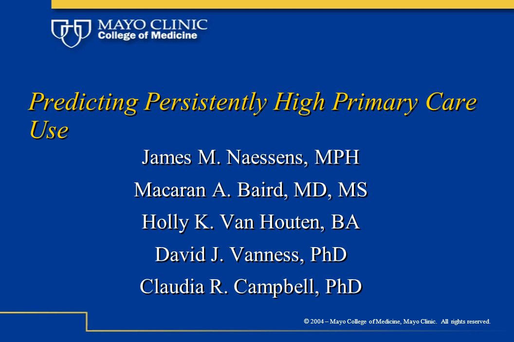 © 2004 – Mayo College of Medicine, Mayo Clinic. All rights reserved. Predicting Persistently High Primary Care Use James M. Naessens, MPH Macaran A. B
