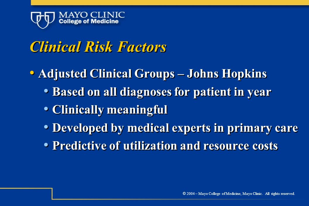 © 2004 – Mayo College of Medicine, Mayo Clinic. All rights reserved. Clinical Risk Factors Adjusted Clinical Groups – Johns Hopkins Based on all diagn
