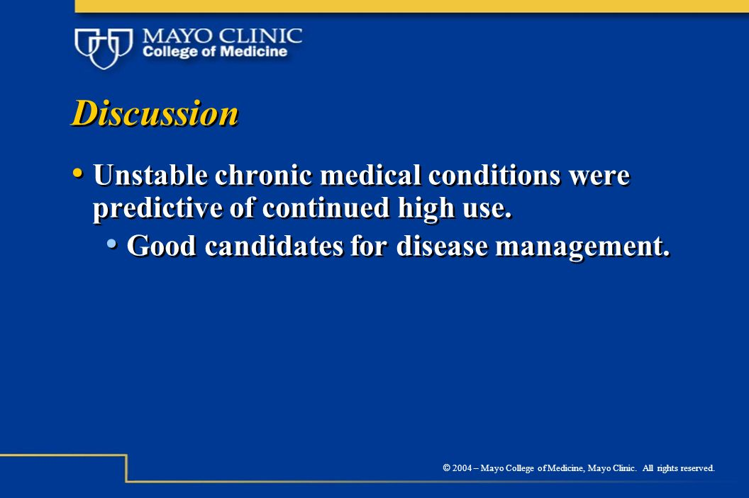 © 2004 – Mayo College of Medicine, Mayo Clinic. All rights reserved. Discussion Unstable chronic medical conditions were predictive of continued high