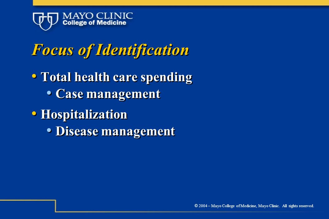 © 2004 – Mayo College of Medicine, Mayo Clinic. All rights reserved. Focus of Identification Total health care spending Case management Hospitalizatio