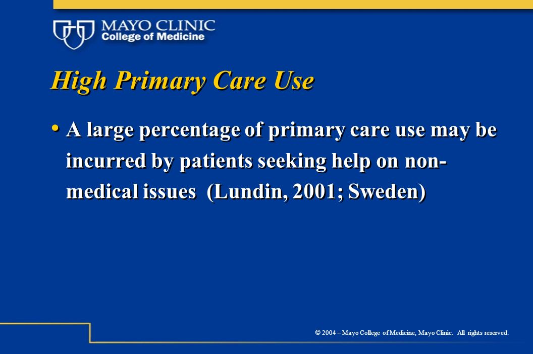 © 2004 – Mayo College of Medicine, Mayo Clinic. All rights reserved. High Primary Care Use A large percentage of primary care use may be incurred by p