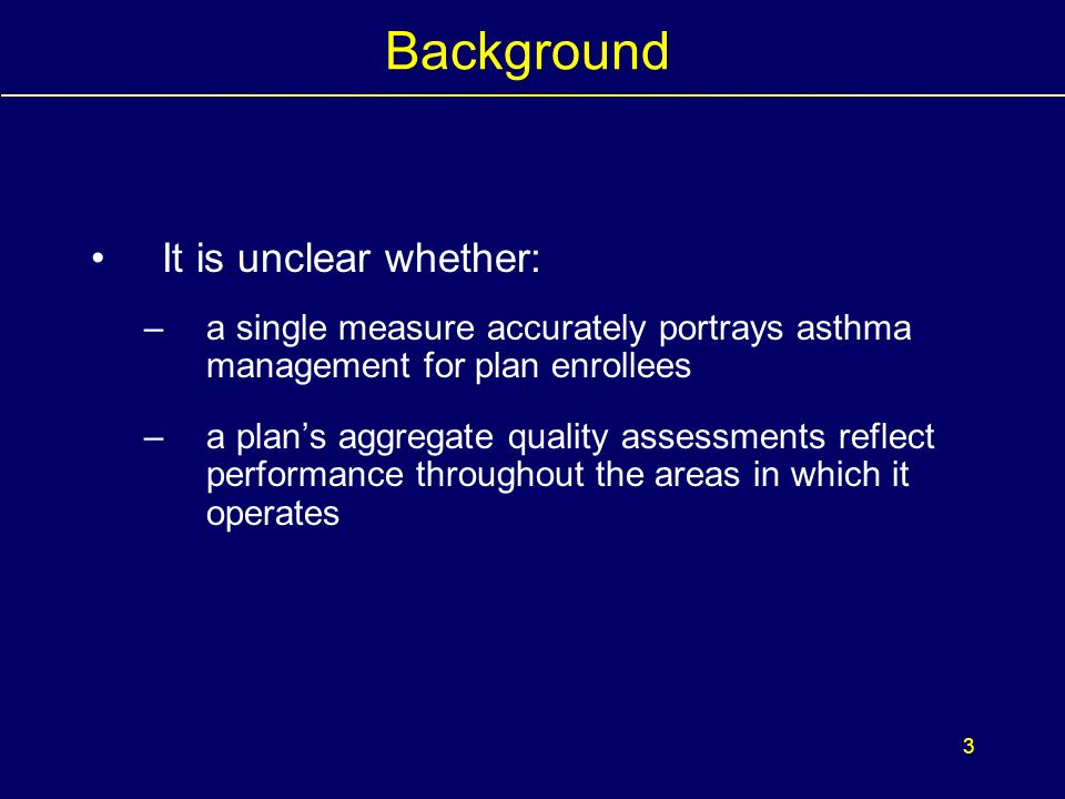 2 Background National Asthma Education and Prevention Program (NAEPP) provides guidance on key clinical activities for quality asthma care: 1.Appropriate pharmacotherapy 2.Asthma assessment and monitoring 3.Control of factors contributing to asthma severity 4.Education Despite longstanding availability of NAEPP guidelines, wide variation in adherence exists