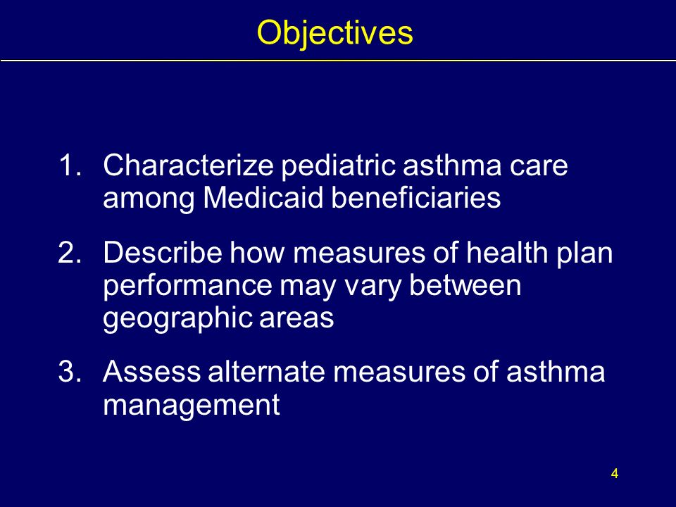 3 Background It is unclear whether: –a single measure accurately portrays asthma management for plan enrollees –a plans aggregate quality assessments reflect performance throughout the areas in which it operates