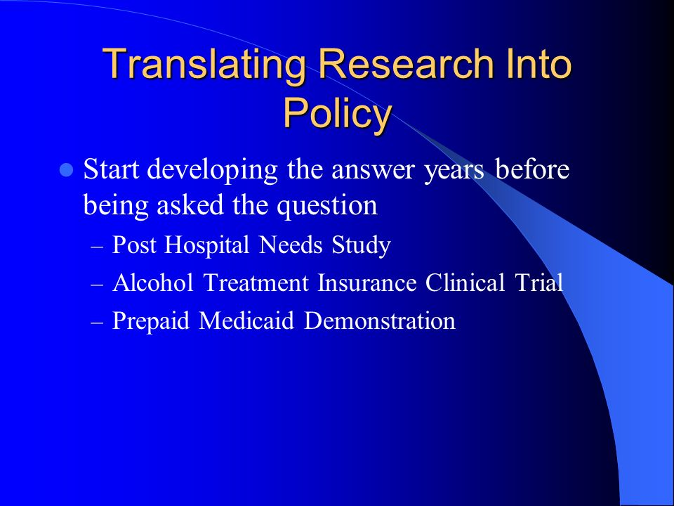Translating Research Into Policy Start developing the answer years before being asked the question – Post Hospital Needs Study – Alcohol Treatment Insurance Clinical Trial – Prepaid Medicaid Demonstration