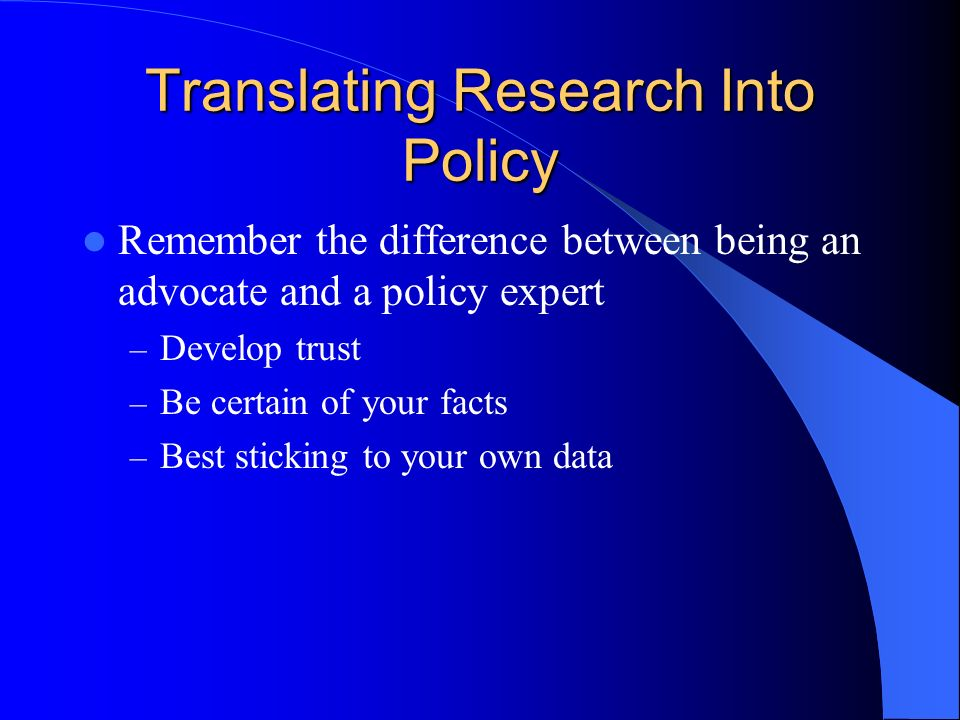 Translating Research Into Policy Remember the difference between being an advocate and a policy expert – Develop trust – Be certain of your facts – Best sticking to your own data