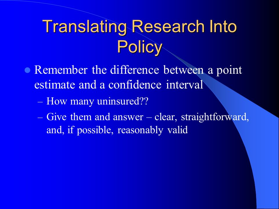 Translating Research Into Policy Remember the difference between a point estimate and a confidence interval – How many uninsured .