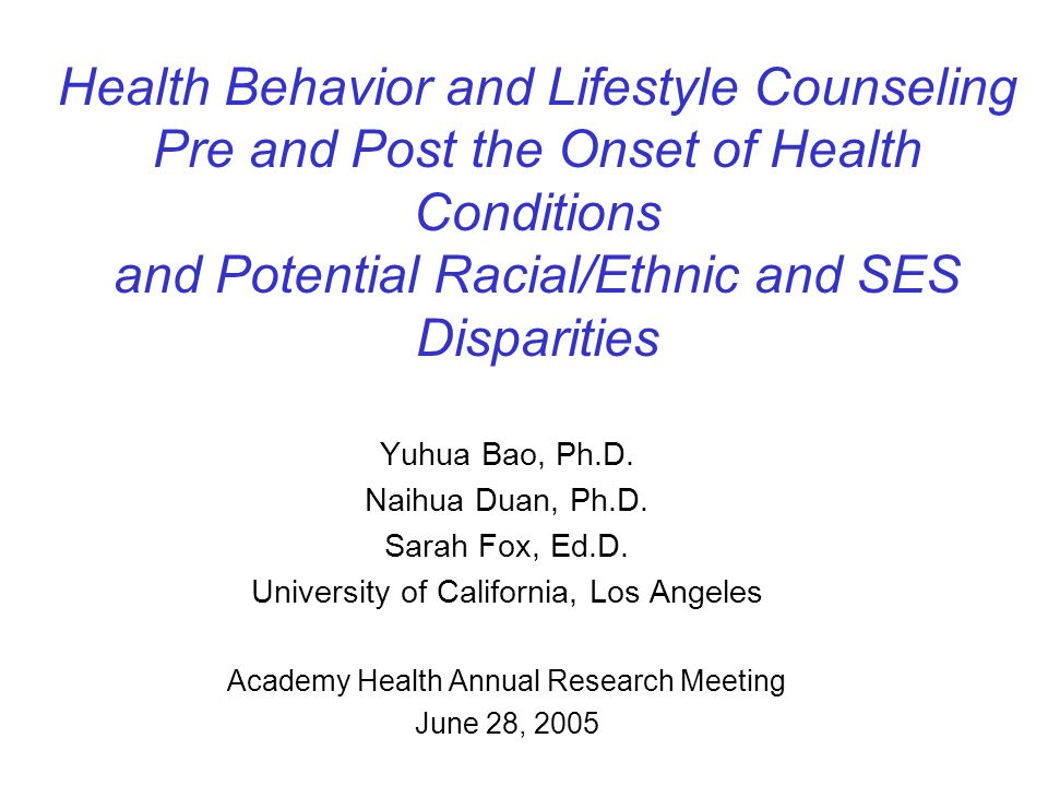Health Behavior and Lifestyle Counseling Pre and Post the Onset of Health Conditions and Potential Racial/Ethnic and SES Disparities Yuhua Bao, Ph.D.