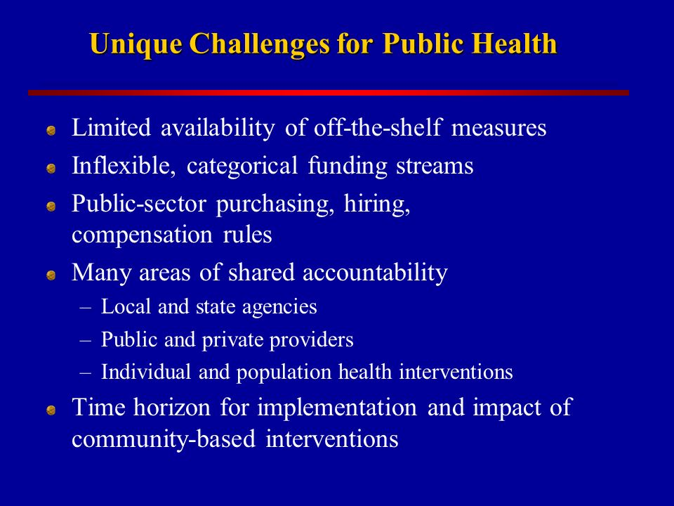 Unique Challenges for Public Health Limited availability of off-the-shelf measures Inflexible, categorical funding streams Public-sector purchasing, hiring, compensation rules Many areas of shared accountability –Local and state agencies –Public and private providers –Individual and population health interventions Time horizon for implementation and impact of community-based interventions