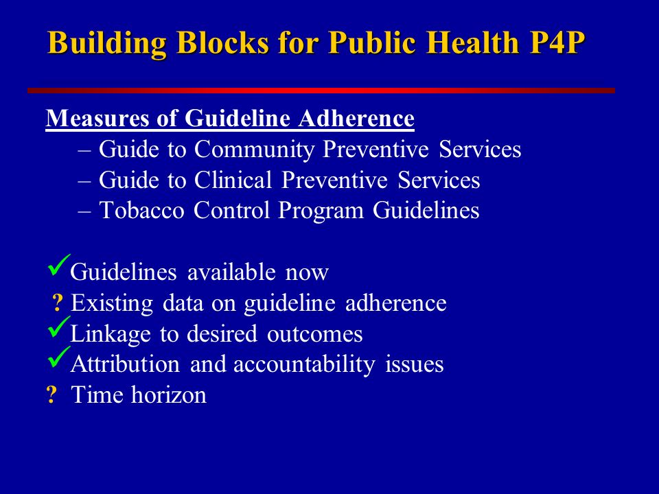 Building Blocks for Public Health P4P Measures of Guideline Adherence –Guide to Community Preventive Services –Guide to Clinical Preventive Services –Tobacco Control Program Guidelines Guidelines available now .