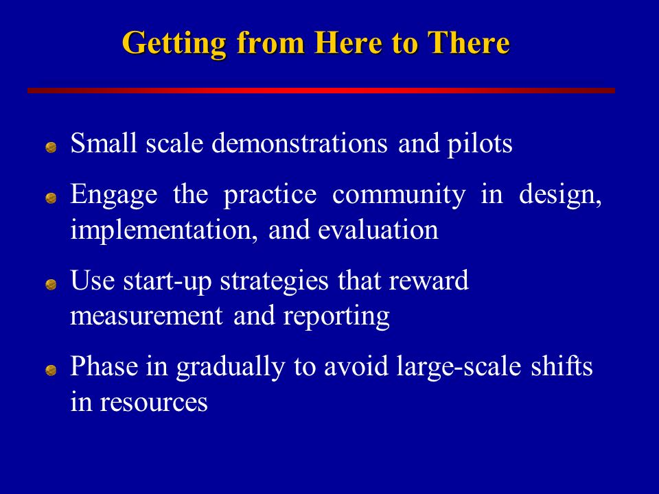 Getting from Here to There Small scale demonstrations and pilots Engage the practice community in design, implementation, and evaluation Use start-up strategies that reward measurement and reporting Phase in gradually to avoid large-scale shifts in resources