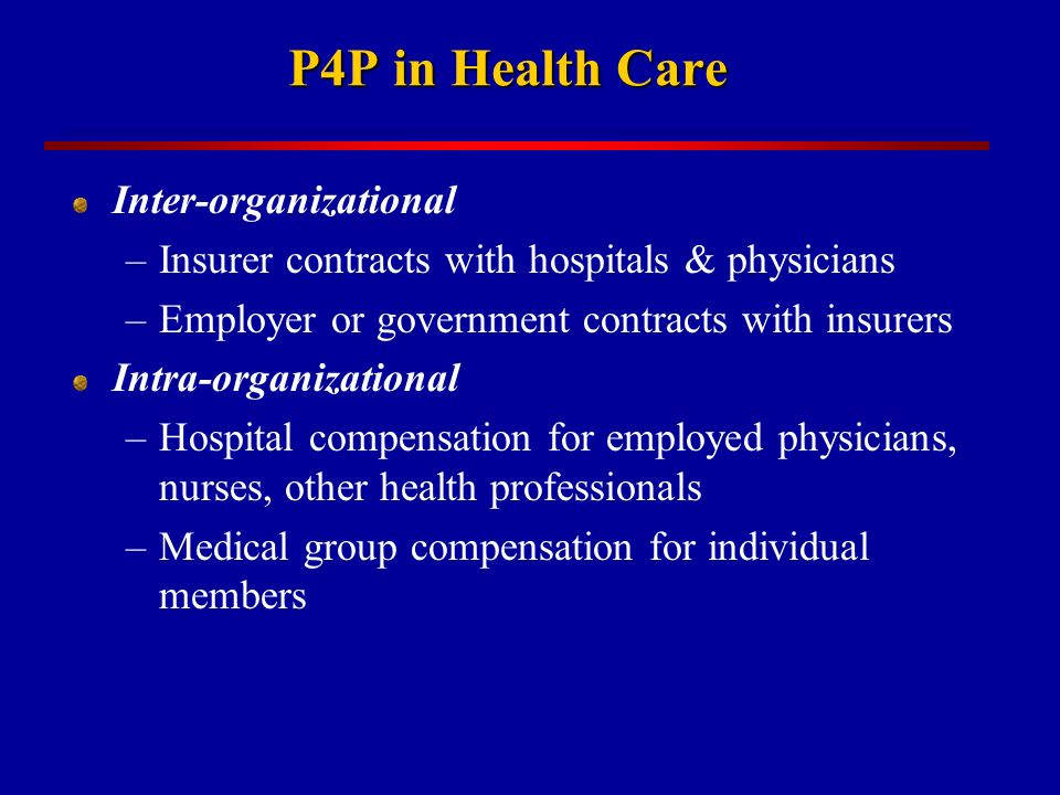 P4P in Health Care Inter-organizational –Insurer contracts with hospitals & physicians –Employer or government contracts with insurers Intra-organizational –Hospital compensation for employed physicians, nurses, other health professionals –Medical group compensation for individual members