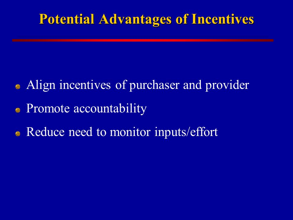 Potential Advantages of Incentives Align incentives of purchaser and provider Promote accountability Reduce need to monitor inputs/effort
