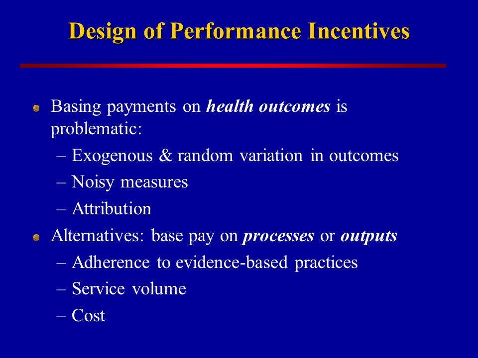 Design of Performance Incentives Basing payments on health outcomes is problematic: –Exogenous & random variation in outcomes –Noisy measures –Attribution Alternatives: base pay on processes or outputs –Adherence to evidence-based practices –Service volume –Cost