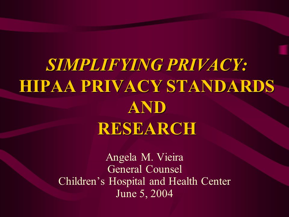 SIMPLIFYING PRIVACY: HIPAA PRIVACY STANDARDS AND RESEARCH Angela M. Vieira General Counsel Childrens Hospital and Health Center June 5, 2004