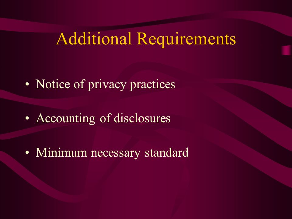 Additional Requirements Notice of privacy practices Accounting of disclosures Minimum necessary standard