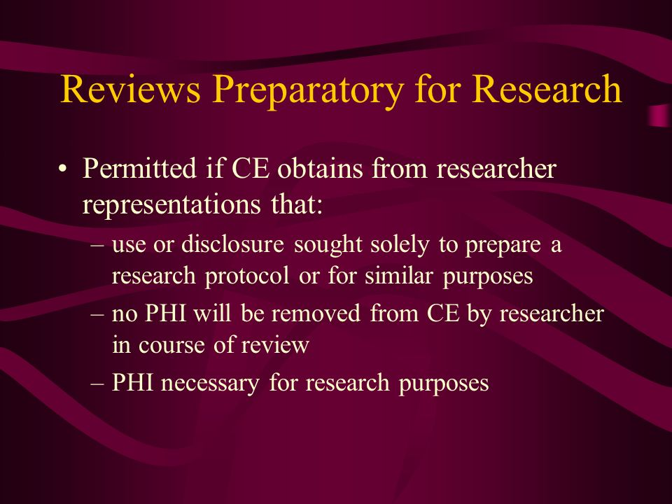 Reviews Preparatory for Research Permitted if CE obtains from researcher representations that: –use or disclosure sought solely to prepare a research protocol or for similar purposes –no PHI will be removed from CE by researcher in course of review –PHI necessary for research purposes