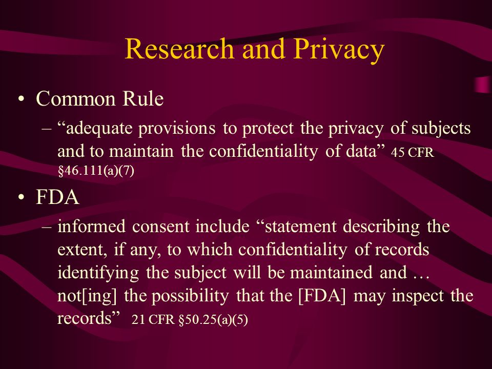 Research and Privacy Common Rule –adequate provisions to protect the privacy of subjects and to maintain the confidentiality of data 45 CFR §46.111(a)