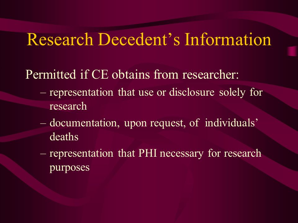 Research Decedents Information Permitted if CE obtains from researcher: –representation that use or disclosure solely for research –documentation, upon request, of individuals deaths –representation that PHI necessary for research purposes