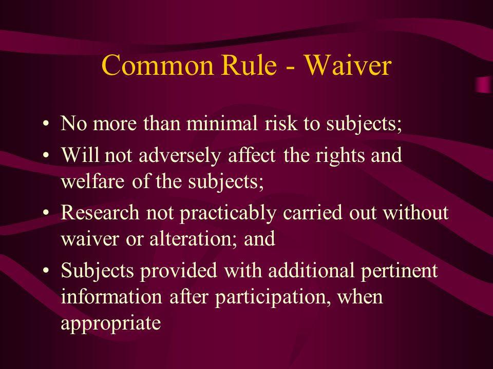 Common Rule - Waiver No more than minimal risk to subjects; Will not adversely affect the rights and welfare of the subjects; Research not practicably carried out without waiver or alteration; and Subjects provided with additional pertinent information after participation, when appropriate