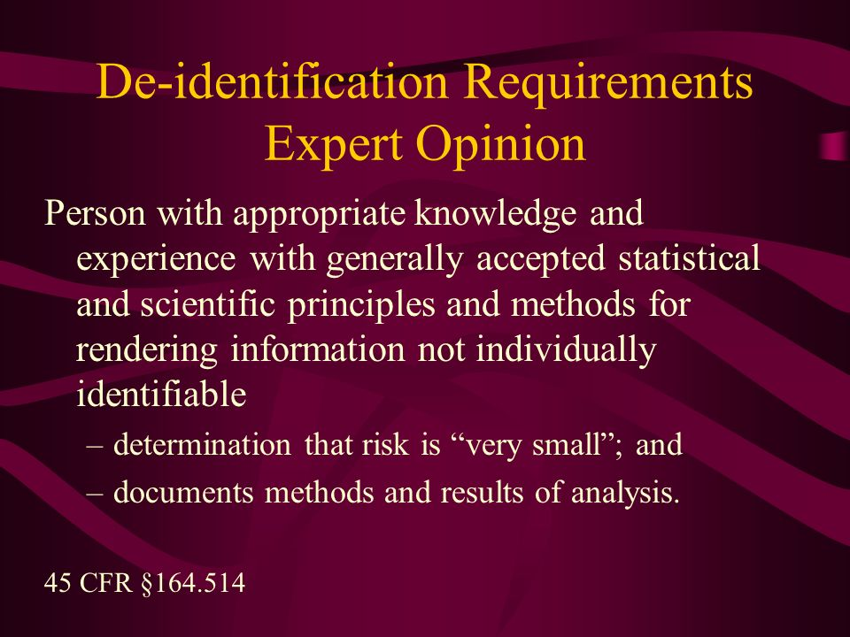 De-identification Requirements Expert Opinion Person with appropriate knowledge and experience with generally accepted statistical and scientific principles and methods for rendering information not individually identifiable –determination that risk is very small; and –documents methods and results of analysis.