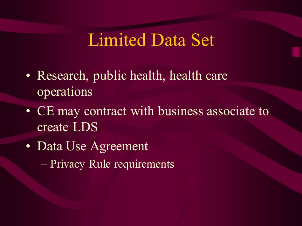 Limited Data Set Research, public health, health care operations CE may contract with business associate to create LDS Data Use Agreement –Privacy Rule requirements