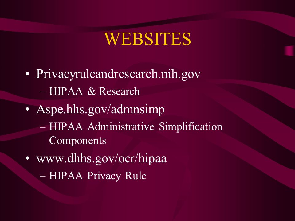 WEBSITES Privacyruleandresearch.nih.gov –HIPAA & Research Aspe.hhs.gov/admnsimp –HIPAA Administrative Simplification Components   –HIPAA Privacy Rule