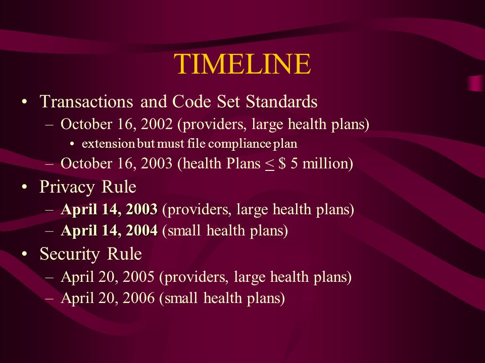 TIMELINE Transactions and Code Set Standards –October 16, 2002 (providers, large health plans) extension but must file compliance plan –October 16, 2003 (health Plans < $ 5 million) Privacy Rule –April 14, 2003 –April 14, 2003 (providers, large health plans) –April 14, 2004 –April 14, 2004 (small health plans) Security Rule –April 20, 2005 (providers, large health plans) –April 20, 2006 (small health plans)