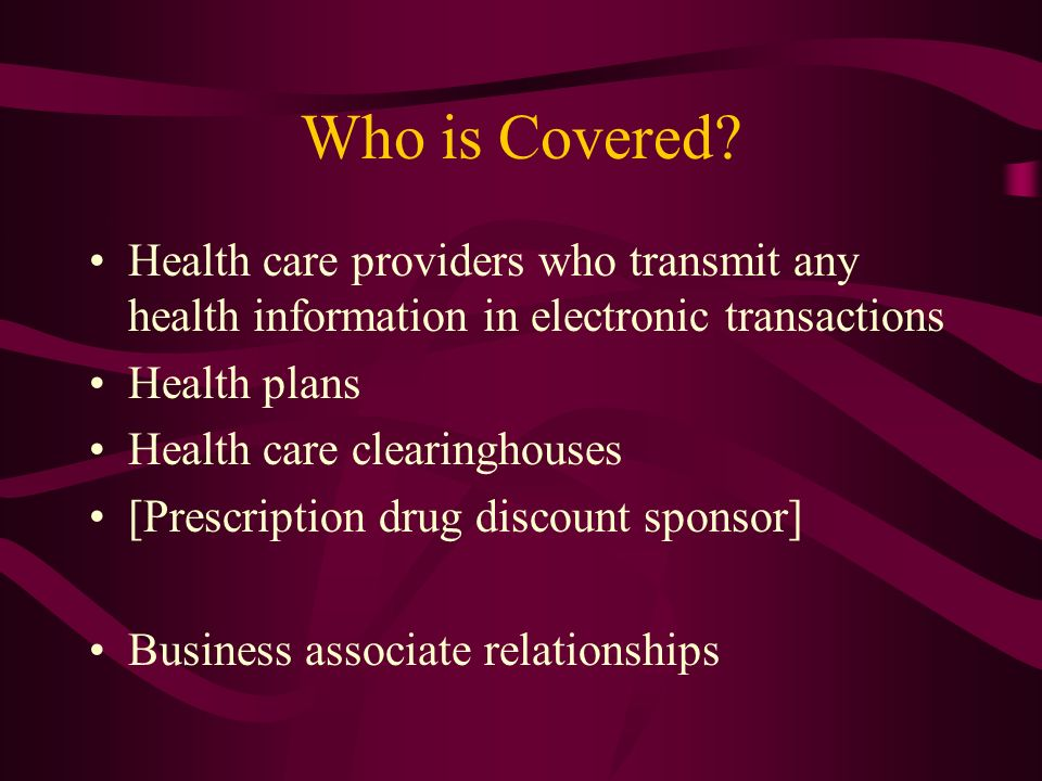 Who is Covered? Health care providers who transmit any health information in electronic transactions Health plans Health care clearinghouses [Prescrip