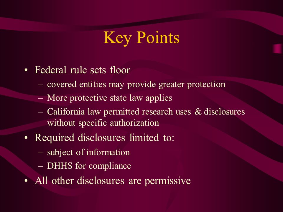 Key Points Federal rule sets floor –covered entities may provide greater protection –More protective state law applies –California law permitted resea