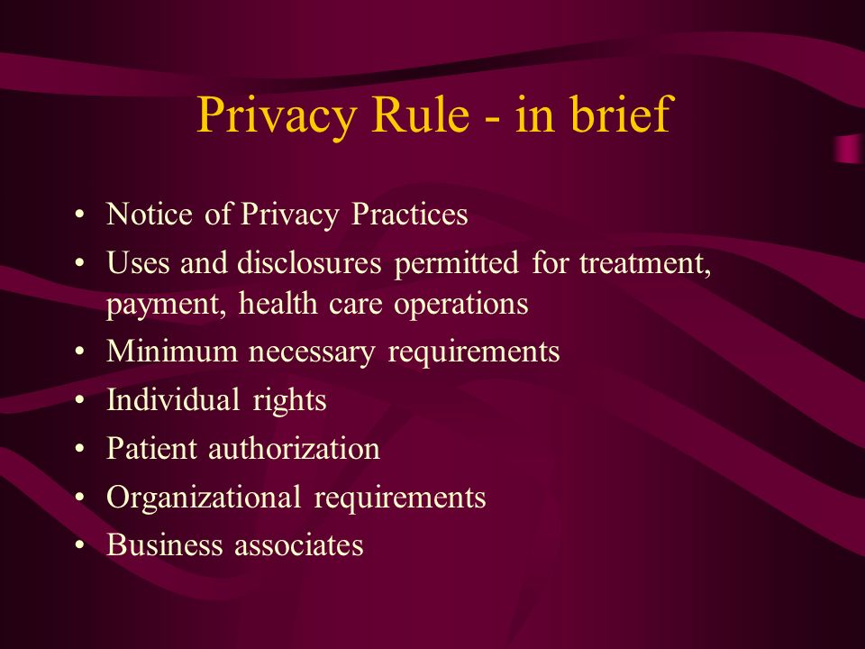 Privacy Rule - in brief Notice of Privacy Practices Uses and disclosures permitted for treatment, payment, health care operations Minimum necessary requirements Individual rights Patient authorization Organizational requirements Business associates