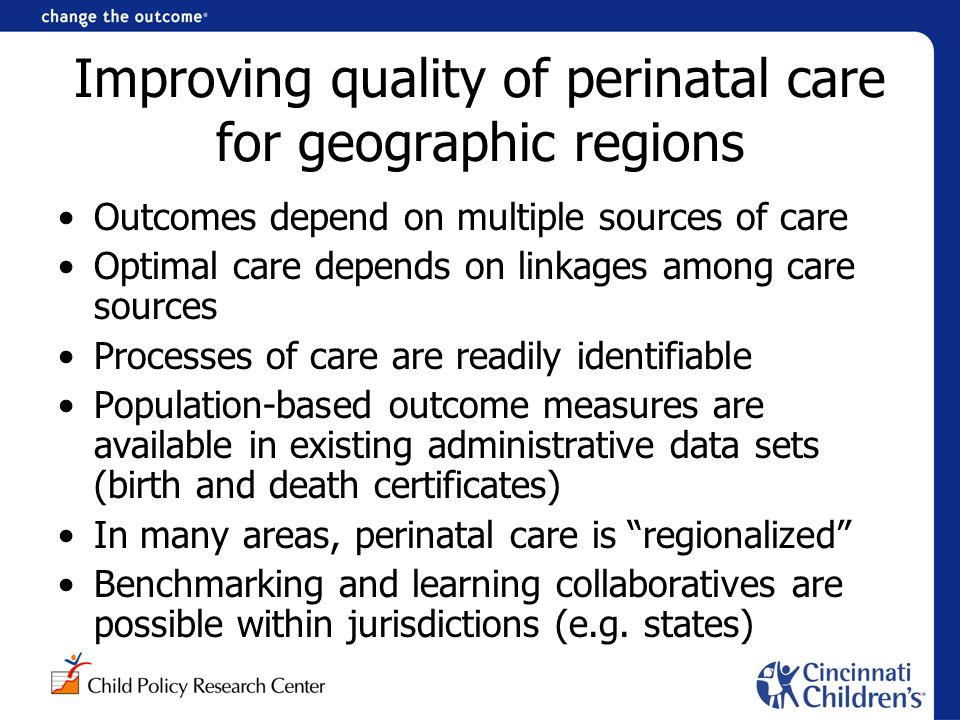 Improving quality of perinatal care for geographic regions Outcomes depend on multiple sources of care Optimal care depends on linkages among care sources Processes of care are readily identifiable Population-based outcome measures are available in existing administrative data sets (birth and death certificates) In many areas, perinatal care is regionalized Benchmarking and learning collaboratives are possible within jurisdictions (e.g.