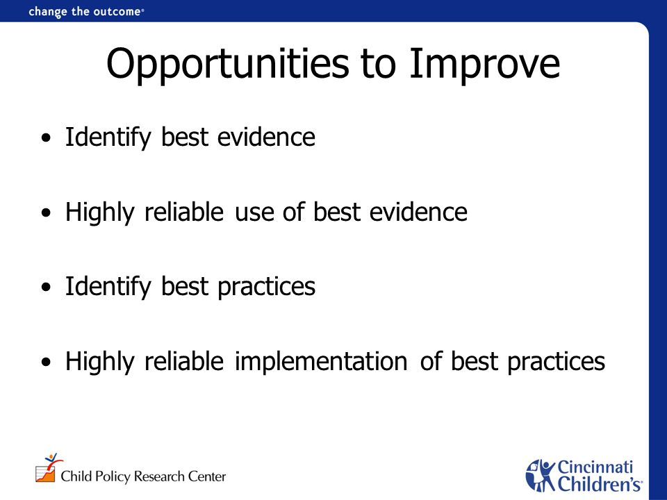 Opportunities to Improve Identify best evidence Highly reliable use of best evidence Identify best practices Highly reliable implementation of best practices