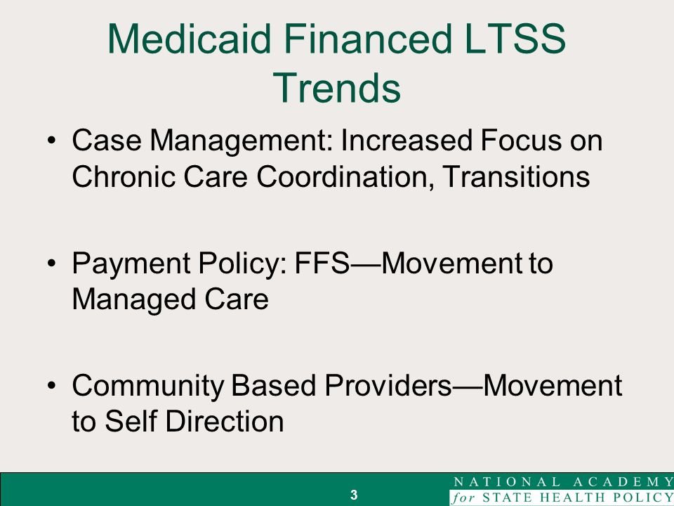 Medicaid Financed LTSS Trends Case Management: Increased Focus on Chronic Care Coordination, Transitions Payment Policy: FFSMovement to Managed Care Community Based ProvidersMovement to Self Direction 3