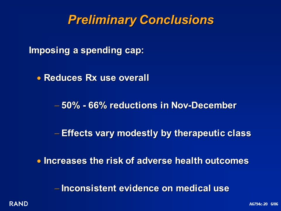 A6794c-20 6/06 Preliminary Conclusions Imposing a spending cap: Imposing a spending cap: Reduces Rx use overall Reduces Rx use overall 50% - 66% reductions in Nov-December 50% - 66% reductions in Nov-December Effects vary modestly by therapeutic class Effects vary modestly by therapeutic class Increases the risk of adverse health outcomes Increases the risk of adverse health outcomes Inconsistent evidence on medical use Inconsistent evidence on medical use