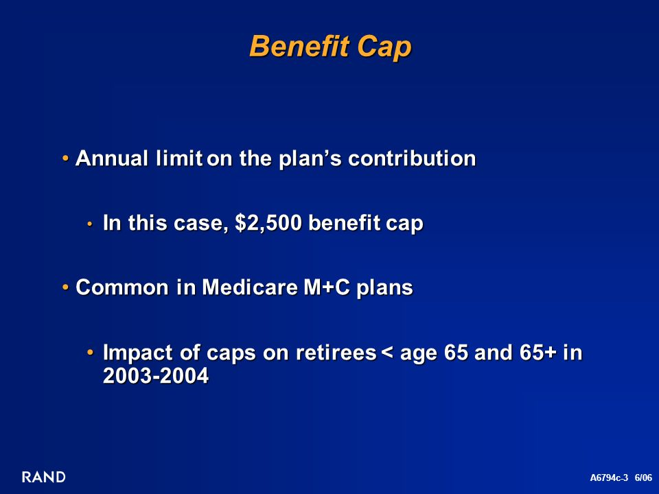A6794c-3 6/06 Benefit Cap Annual limit on the plans contribution Annual limit on the plans contribution In this case, $2,500 benefit cap In this case, $2,500 benefit cap Common in Medicare M+C plans Common in Medicare M+C plans Impact of caps on retirees < age 65 and 65+ in 2003-2004Impact of caps on retirees < age 65 and 65+ in 2003-2004